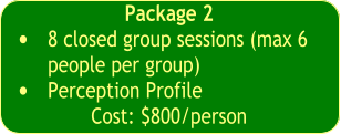 Package 2  •	8 closed group sessions (max 6 people per group) •	Perception Profile  Cost: $800/person