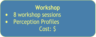 Workshop  •	8 workshop sessions •	Perception Profiles  Cost: $